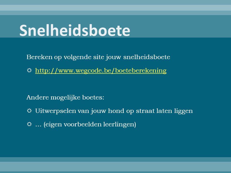 Bereken op volgende site jouw snelheidsboete  http://www.wegcode.be/boeteberekening http://www.wegcode.be/boeteberekening Andere mogelijke boetes:  Uitwerpselen van jouw hond op straat laten liggen  … (eigen voorbeelden leerlingen)