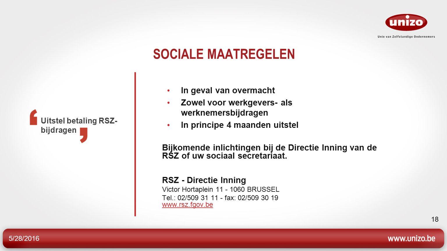5/28/2016 18 SOCIALE MAATREGELEN In geval van overmacht Zowel voor werkgevers- als werknemersbijdragen In principe 4 maanden uitstel Bijkomende inlichtingen bij de Directie Inning van de RSZ of uw sociaal secretariaat.