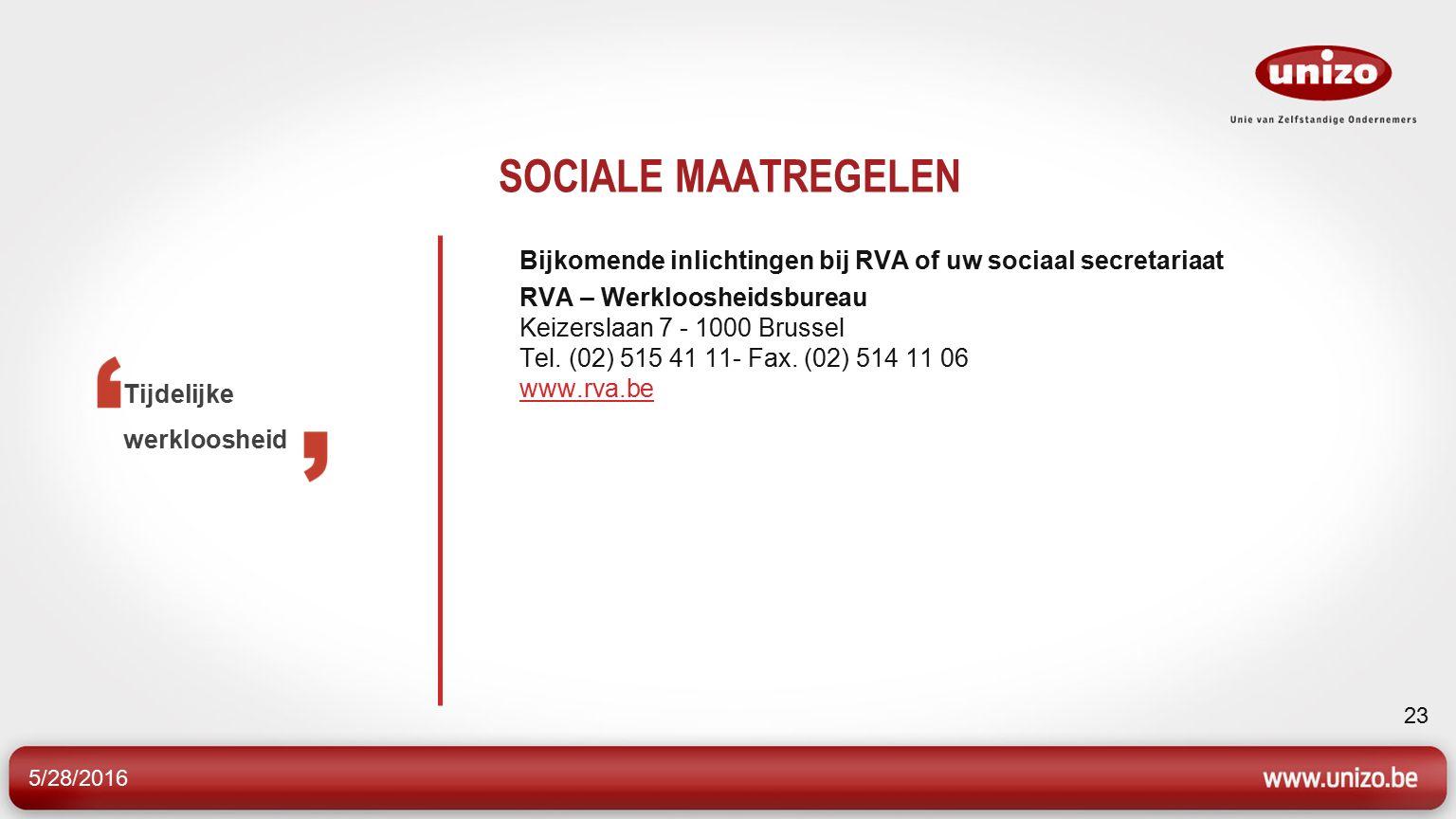 5/28/2016 23 SOCIALE MAATREGELEN Bijkomende inlichtingen bij RVA of uw sociaal secretariaat RVA – Werkloosheidsbureau Keizerslaan 7 - 1000 Brussel Tel