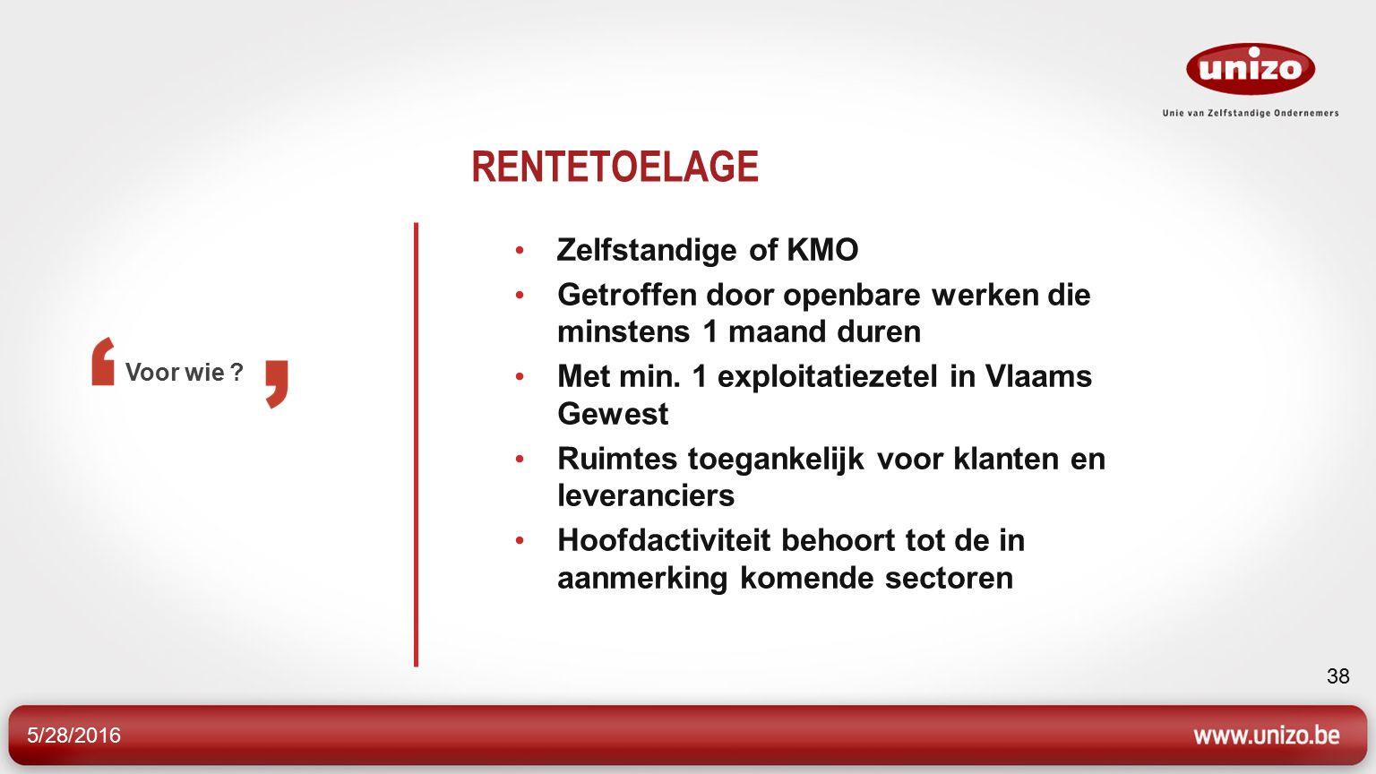 5/28/2016 38 RENTETOELAGE Zelfstandige of KMO Getroffen door openbare werken die minstens 1 maand duren Met min. 1 exploitatiezetel in Vlaams Gewest R