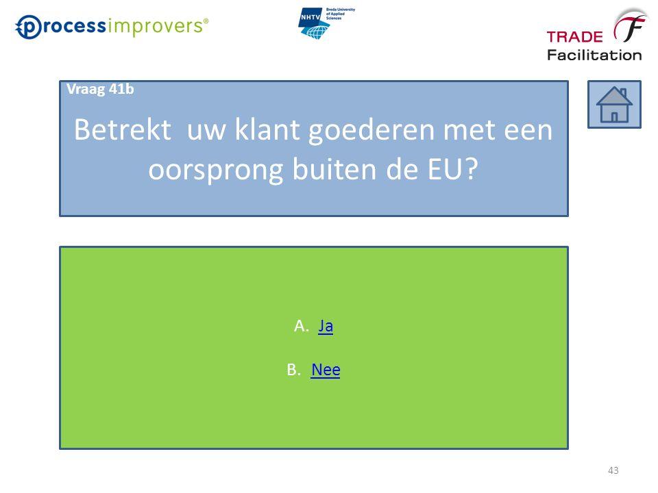 Betrekt uw klant goederen met een oorsprong buiten de EU? A.JaJa B.NeeNee Vraag 41b 43