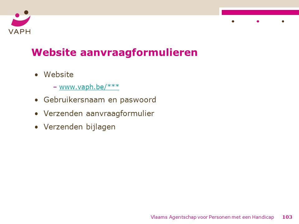 Website aanvraagformulieren Website –www.vaph.be/***www.vaph.be/*** Gebruikersnaam en paswoord Verzenden aanvraagformulier Verzenden bijlagen 103Vlaams Agentschap voor Personen met een Handicap