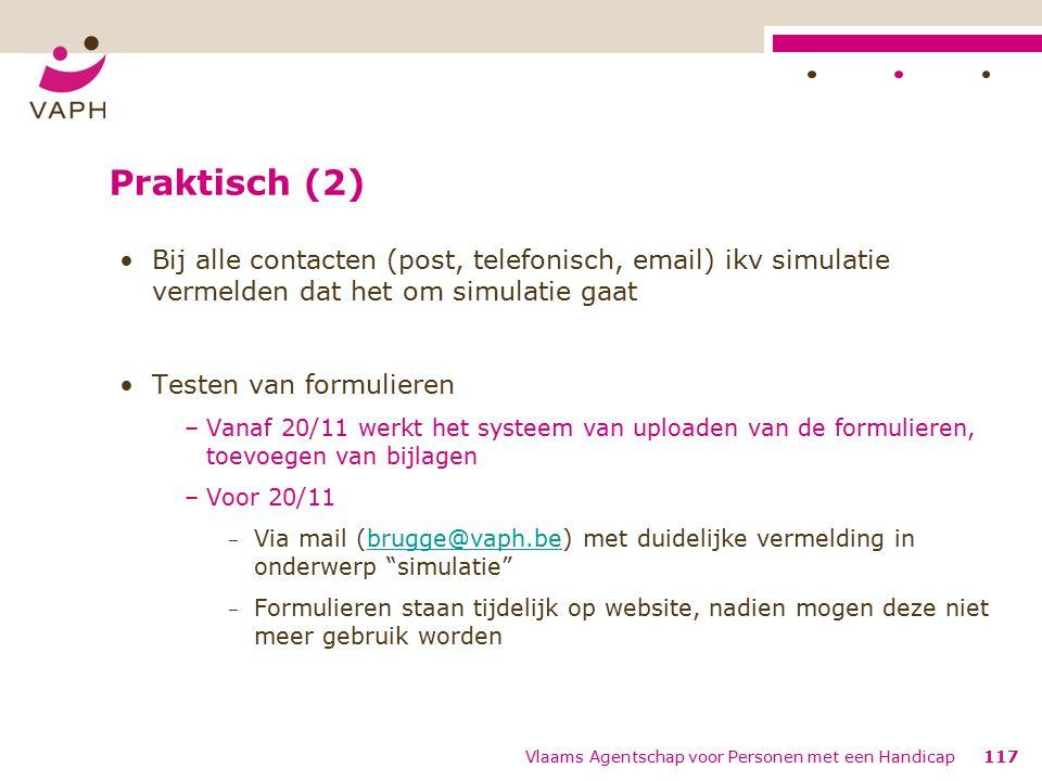 Praktisch (2) Bij alle contacten (post, telefonisch, email) ikv simulatie vermelden dat het om simulatie gaat Testen van formulieren –Vanaf 20/11 werkt het systeem van uploaden van de formulieren, toevoegen van bijlagen –Voor 20/11 − Via mail (brugge@vaph.be) met duidelijke vermelding in onderwerp simulatie brugge@vaph.be − Formulieren staan tijdelijk op website, nadien mogen deze niet meer gebruik worden Vlaams Agentschap voor Personen met een Handicap117