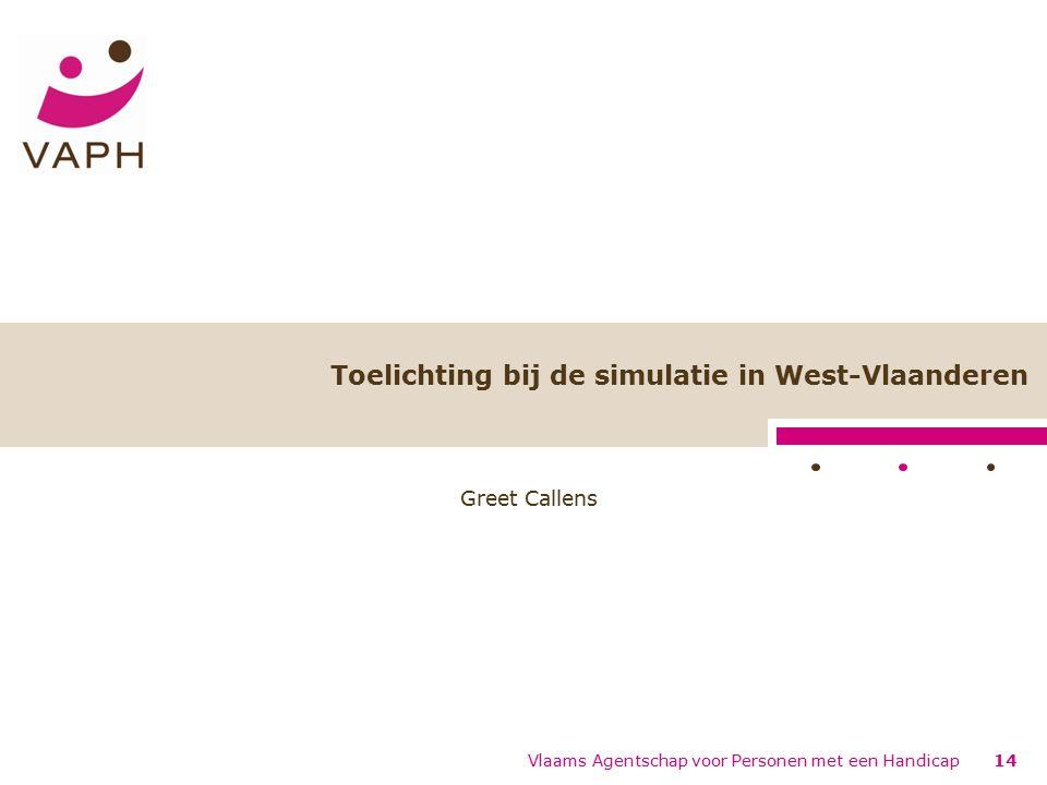 Toelichting bij de simulatie in West-Vlaanderen Greet Callens 14 Vlaams Agentschap voor Personen met een Handicap