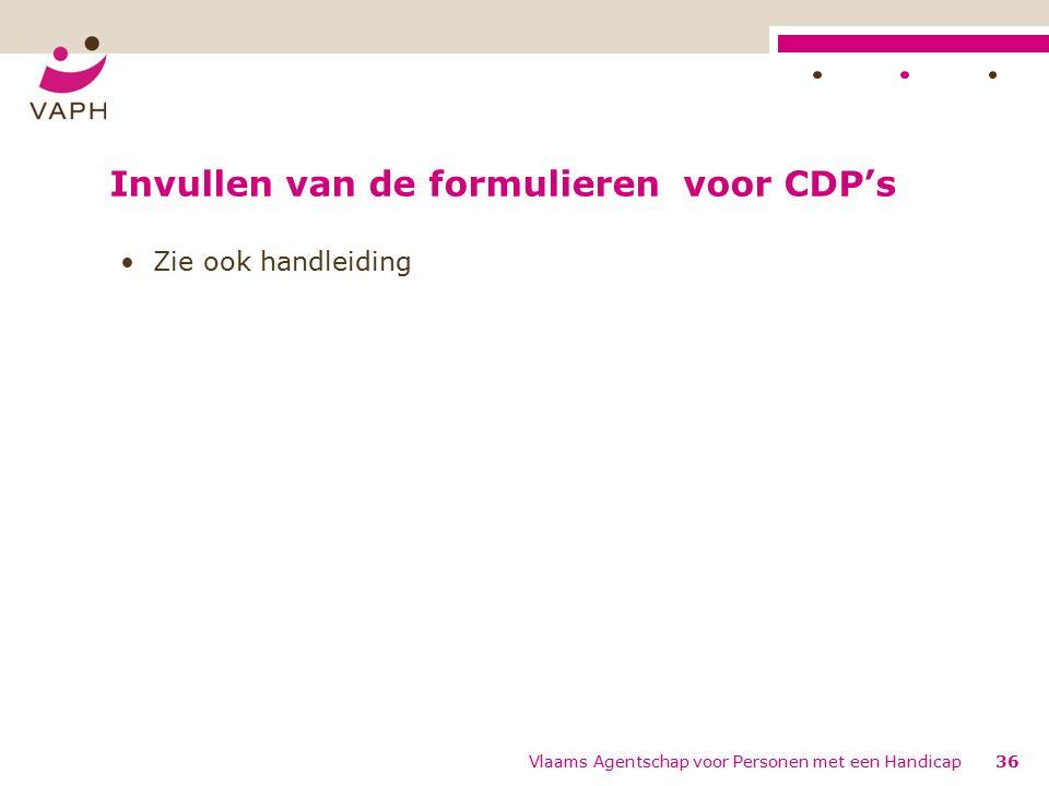 Invullen van de formulieren voor CDP's Zie ook handleiding 36Vlaams Agentschap voor Personen met een Handicap