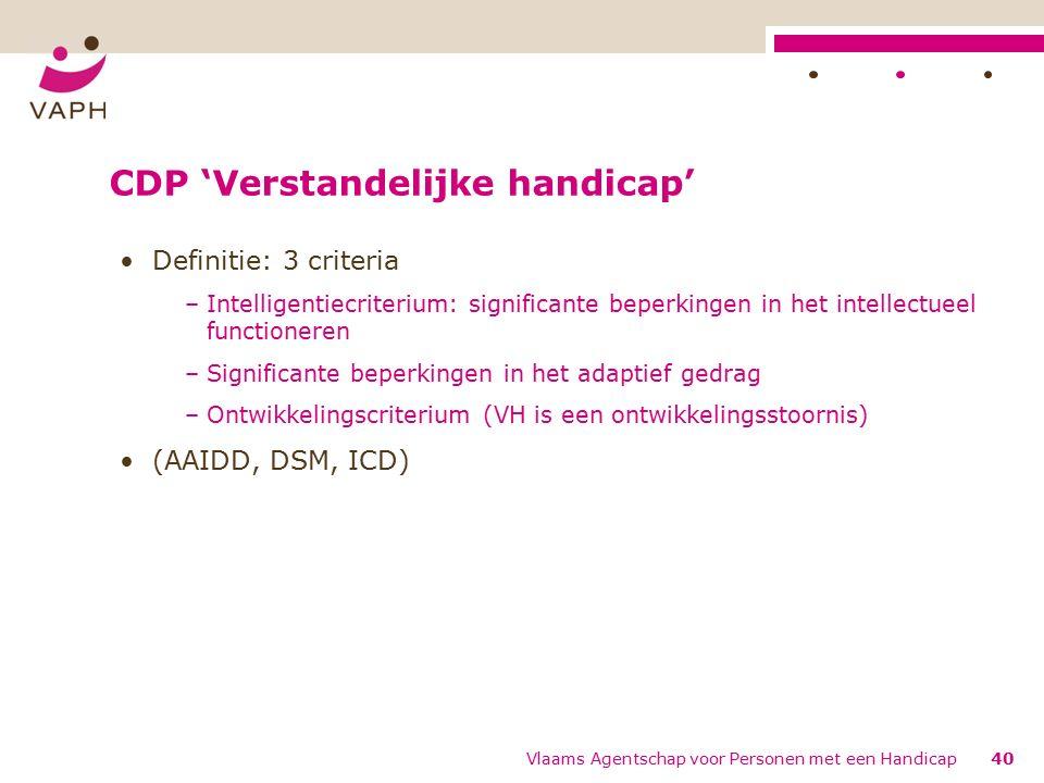 CDP 'Verstandelijke handicap' Definitie: 3 criteria –Intelligentiecriterium: significante beperkingen in het intellectueel functioneren –Significante beperkingen in het adaptief gedrag –Ontwikkelingscriterium (VH is een ontwikkelingsstoornis) (AAIDD, DSM, ICD) 40Vlaams Agentschap voor Personen met een Handicap
