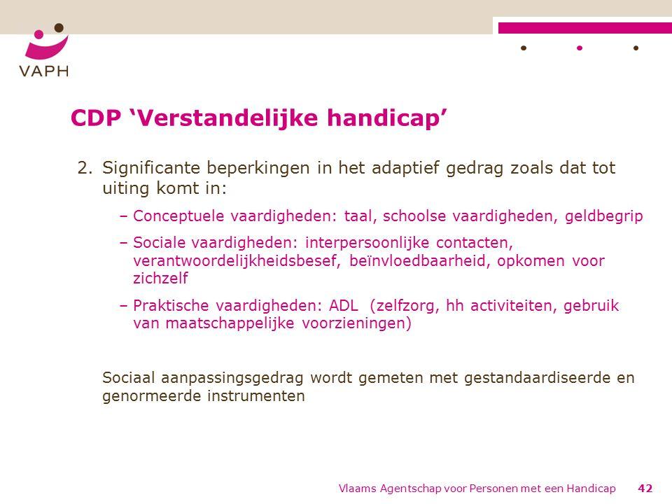 CDP 'Verstandelijke handicap' 2.Significante beperkingen in het adaptief gedrag zoals dat tot uiting komt in: –Conceptuele vaardigheden: taal, schoolse vaardigheden, geldbegrip –Sociale vaardigheden: interpersoonlijke contacten, verantwoordelijkheidsbesef, beïnvloedbaarheid, opkomen voor zichzelf –Praktische vaardigheden: ADL (zelfzorg, hh activiteiten, gebruik van maatschappelijke voorzieningen) Sociaal aanpassingsgedrag wordt gemeten met gestandaardiseerde en genormeerde instrumenten 42Vlaams Agentschap voor Personen met een Handicap