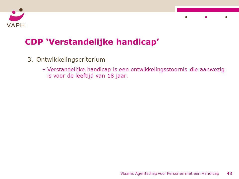 CDP 'Verstandelijke handicap' 3.Ontwikkelingscriterium –Verstandelijke handicap is een ontwikkelingsstoornis die aanwezig is voor de leeftijd van 18 jaar.