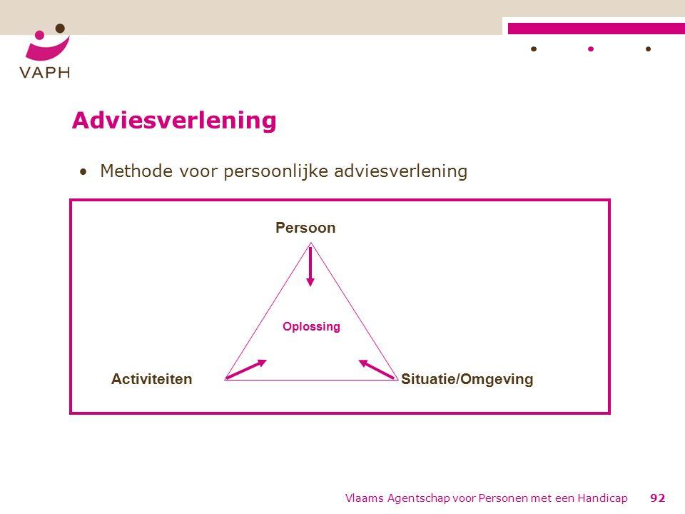 Adviesverlening Methode voor persoonlijke adviesverlening ActiviteitenSituatie/Omgeving Persoon Oplossing 92Vlaams Agentschap voor Personen met een Handicap