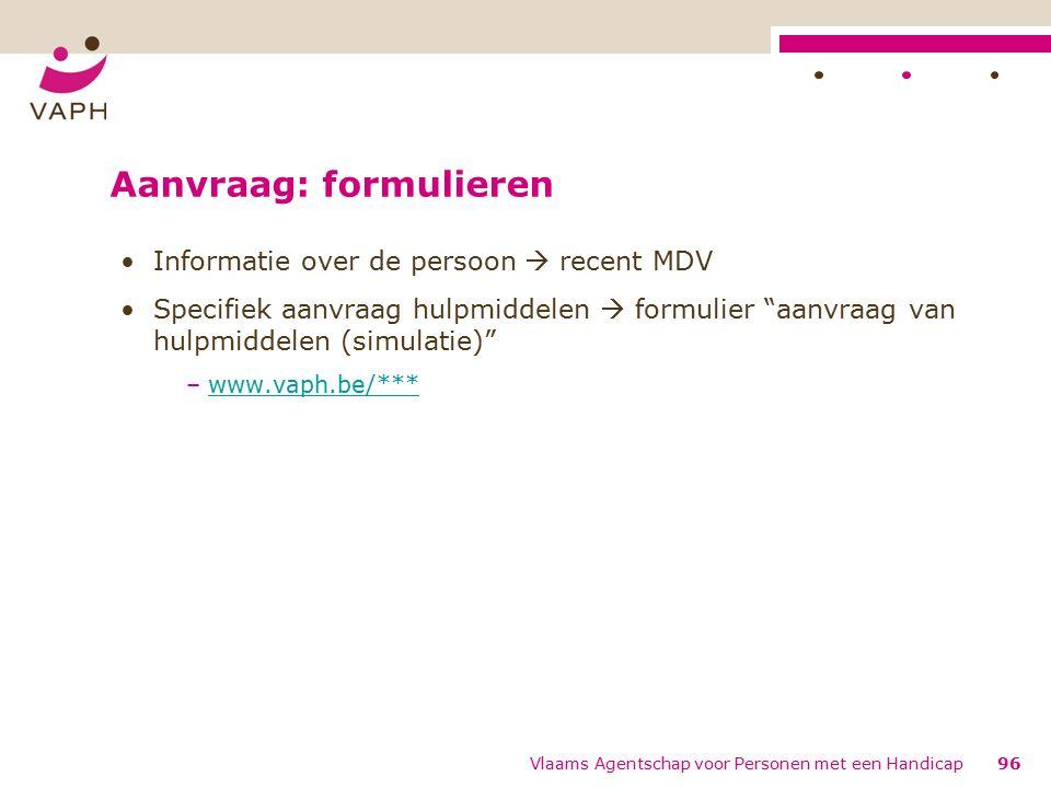 Aanvraag: formulieren Informatie over de persoon  recent MDV Specifiek aanvraag hulpmiddelen  formulier aanvraag van hulpmiddelen (simulatie) –www.vaph.be/***www.vaph.be/*** 96Vlaams Agentschap voor Personen met een Handicap