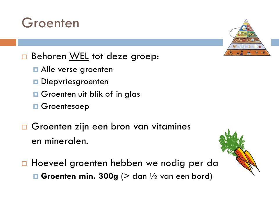 Groenten  Behoren WEL tot deze groep:  Alle verse groenten  Diepvriesgroenten  Groenten uit blik of in glas  Groentesoep  Groenten zijn een bron van vitamines en mineralen.