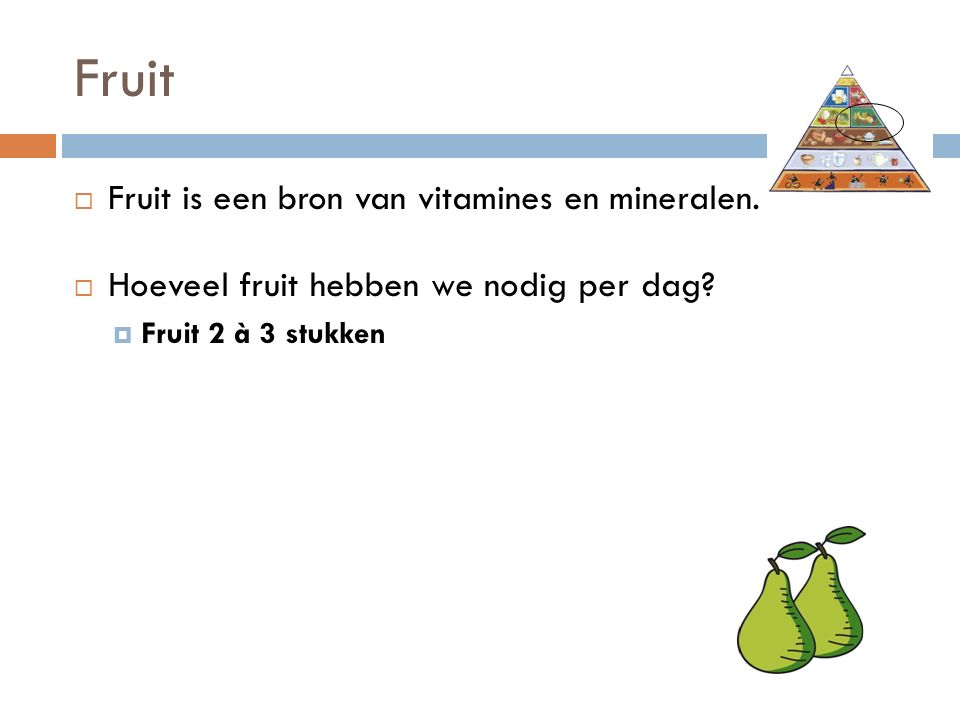 Fruit  Fruit is een bron van vitamines en mineralen.