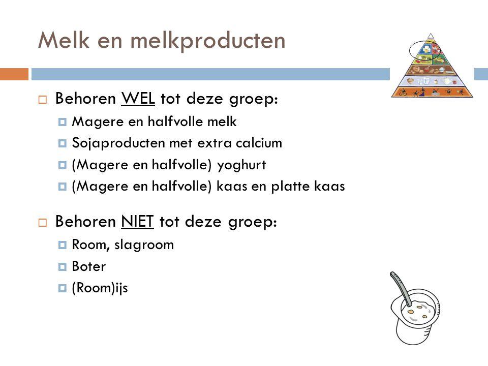 Melk en melkproducten  Behoren WEL tot deze groep:  Magere en halfvolle melk  Sojaproducten met extra calcium  (Magere en halfvolle) yoghurt  (Magere en halfvolle) kaas en platte kaas  Behoren NIET tot deze groep:  Room, slagroom  Boter  (Room)ijs