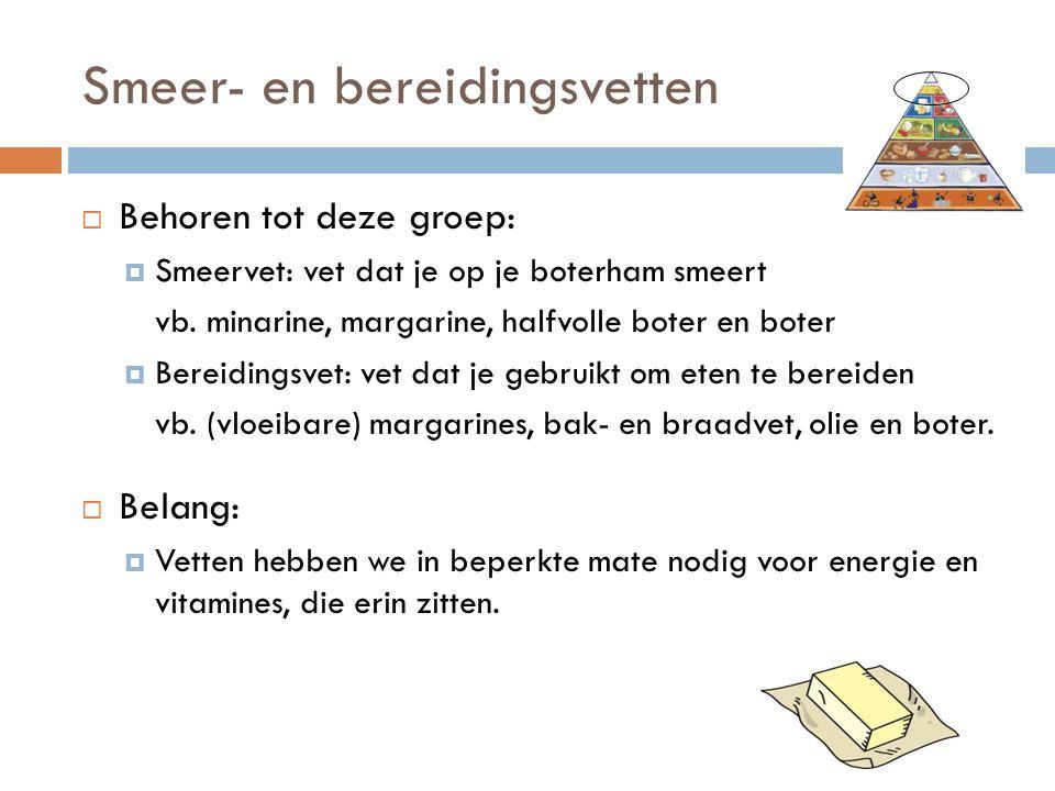 Smeer- en bereidingsvetten  Behoren tot deze groep:  Smeervet: vet dat je op je boterham smeert vb. minarine, margarine, halfvolle boter en boter 