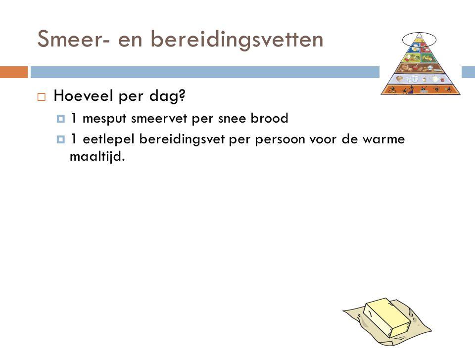 Smeer- en bereidingsvetten  Hoeveel per dag?  1 mesput smeervet per snee brood  1 eetlepel bereidingsvet per persoon voor de warme maaltijd.