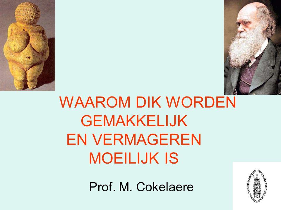 WAAROM DIK WORDEN GEMAKKELIJK EN VERMAGEREN MOEILIJK IS Prof. M. Cokelaere
