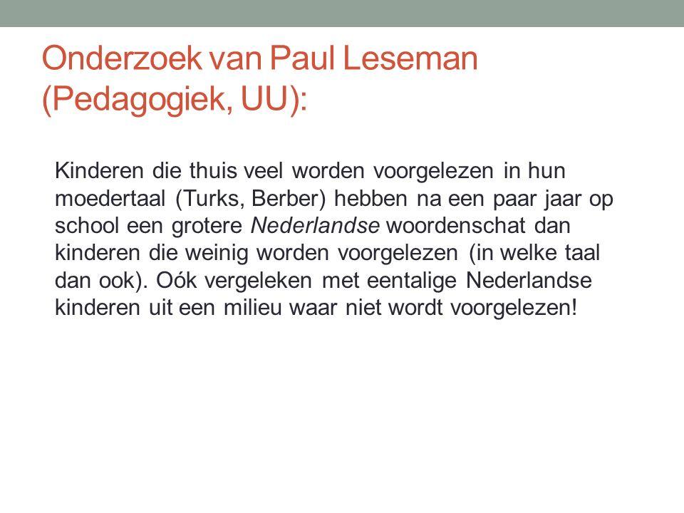 Onderzoek van Paul Leseman (Pedagogiek, UU): Kinderen die thuis veel worden voorgelezen in hun moedertaal (Turks, Berber) hebben na een paar jaar op school een grotere Nederlandse woordenschat dan kinderen die weinig worden voorgelezen (in welke taal dan ook).