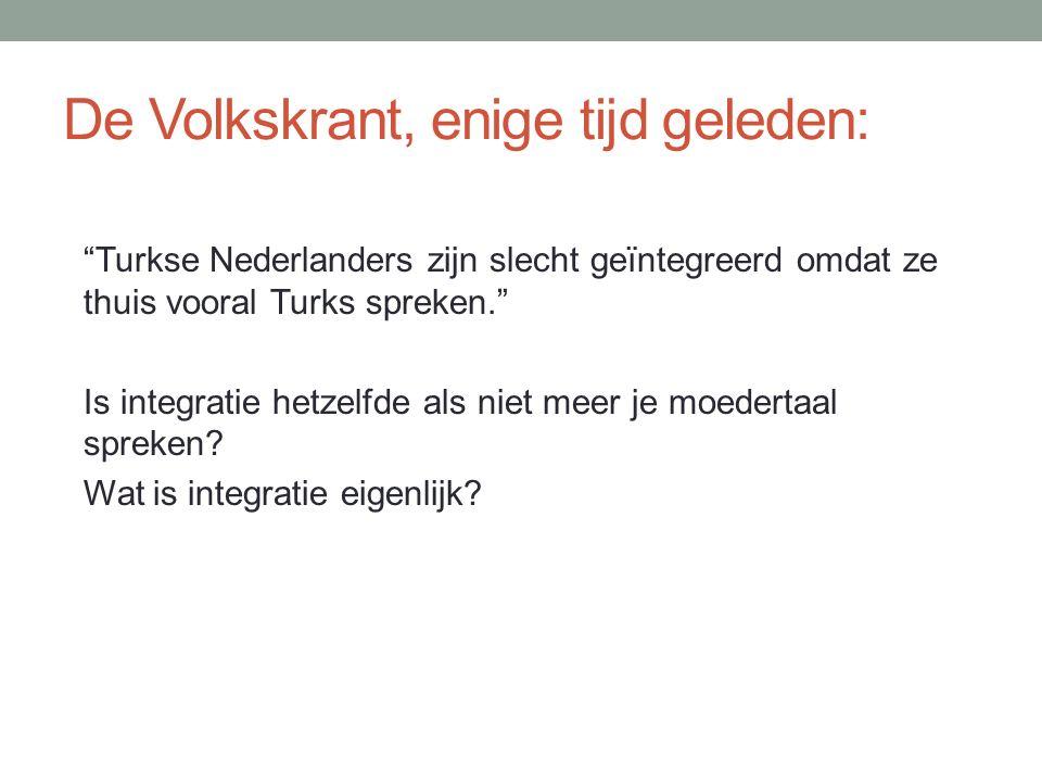 De Volkskrant, enige tijd geleden: Turkse Nederlanders zijn slecht geïntegreerd omdat ze thuis vooral Turks spreken. Is integratie hetzelfde als niet meer je moedertaal spreken.