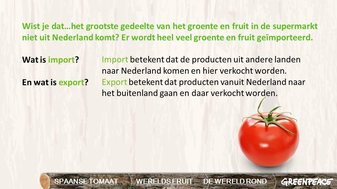 SPAANSE TOMAAT WERELDS FRUIT DE WERELD RONDDE WERELD ROND Wist je dat…het grootste gedeelte van het groente en fruit in de supermarkt niet uit Nederla