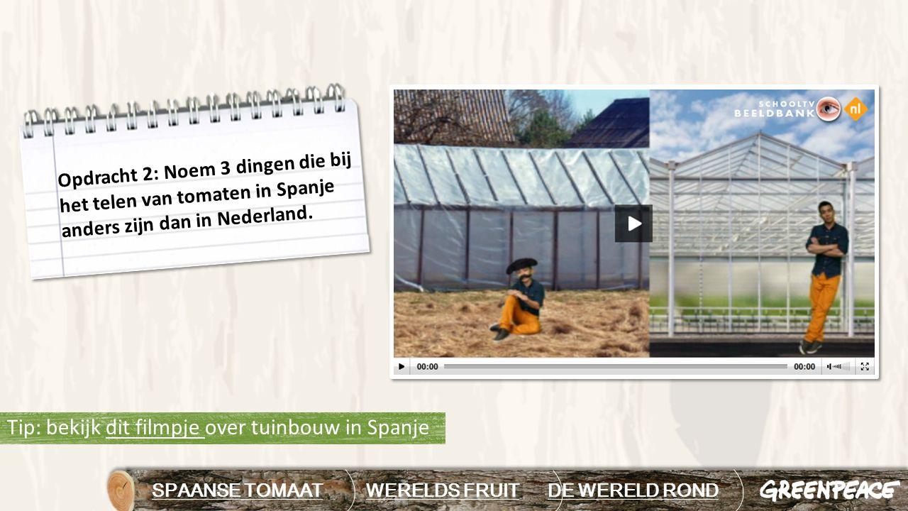 Tip: bekijk dit filmpje over tuinbouw in Spanjedit filmpje SPAANSE TOMAAT WERELDS FRUIT DE WERELD RONDDE WERELD ROND Opdracht 2: Noem 3 dingen die bij het telen van tomaten in Spanje anders zijn dan in Nederland.