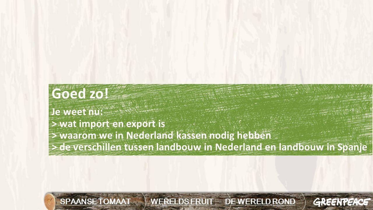 Goed zo! Je weet nu: > wat import en export is > waarom we in Nederland kassen nodig hebben > de verschillen tussen landbouw in Nederland en landbouw