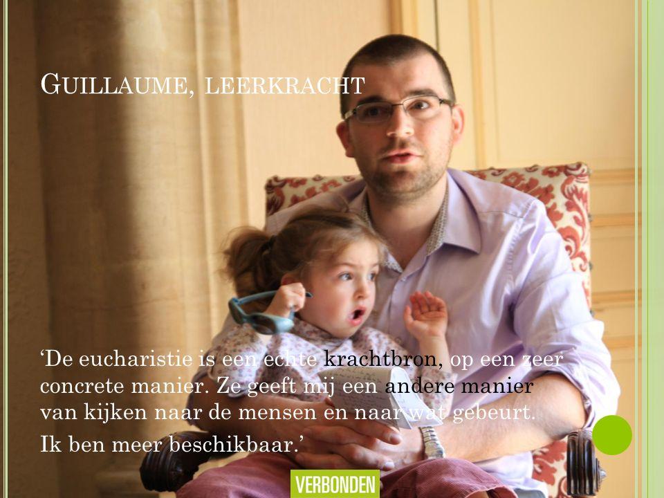 G UILLAUME, LEERKRACHT 'De eucharistie is een echte krachtbron, op een zeer concrete manier.