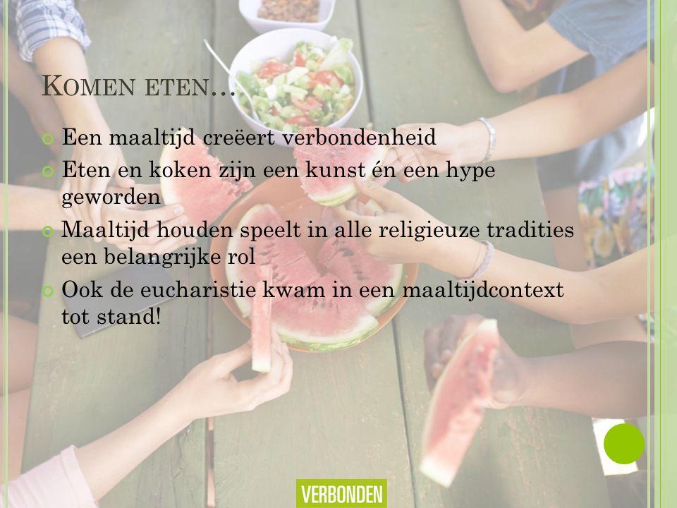 K OMEN ETEN … Een maaltijd creëert verbondenheid Eten en koken zijn een kunst én een hype geworden Maaltijd houden speelt in alle religieuze tradities een belangrijke rol Ook de eucharistie kwam in een maaltijdcontext tot stand!