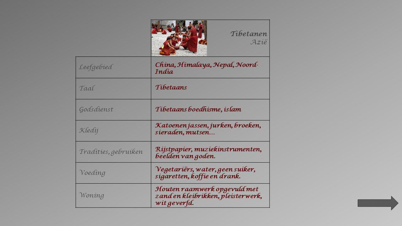 Tibetanen Azië Leefgebied Taal Godsdienst Kledij Tradities, gebruiken Voeding Woning China, Himalaya, Nepal, Noord- India Tibetaans Tibetaans boedhisme, islam Katoenen jassen, jurken, broeken, sieraden, mutsen… Rijstpapier, muziekinstrumenten, beelden van goden.