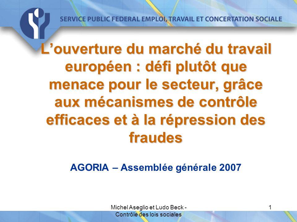 Michel Aseglio et Ludo Beck - Contrôle des lois sociales 1 L'ouverture du marché du travail européen : défi plutôt que menace pour le secteur, grâce aux mécanismes de contrôle efficaces et à la répression des fraudes AGORIA – Assemblée générale 2007