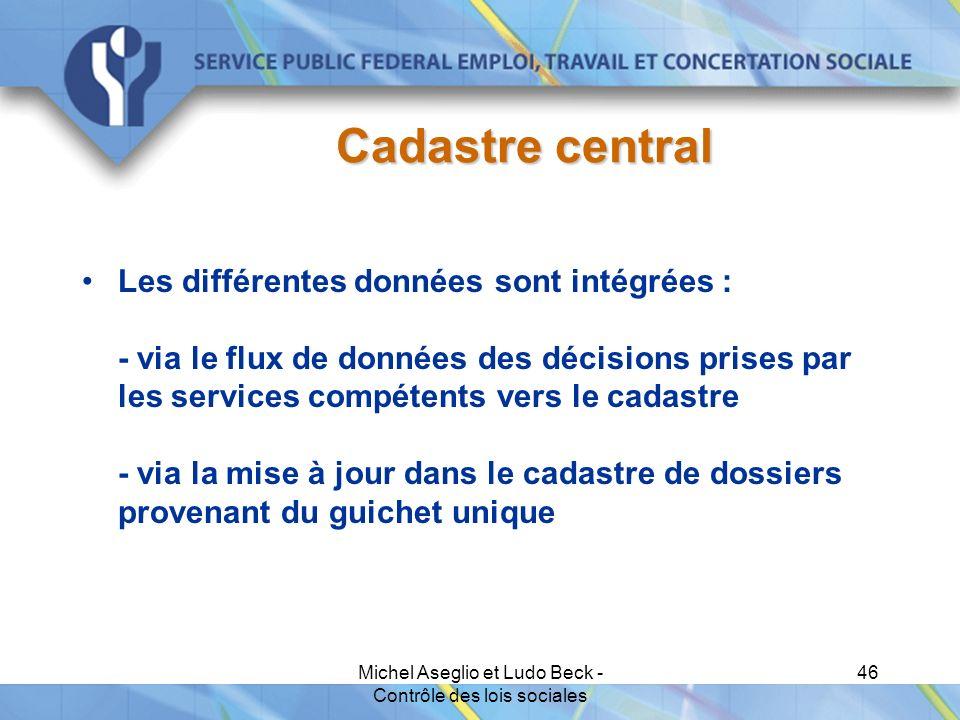Michel Aseglio et Ludo Beck - Contrôle des lois sociales 46 Cadastre central Les différentes données sont intégrées : - via le flux de données des décisions prises par les services compétents vers le cadastre - via la mise à jour dans le cadastre de dossiers provenant du guichet unique