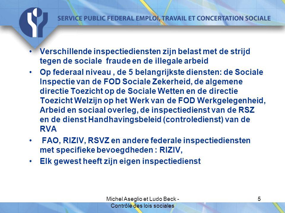 Michel Aseglio et Ludo Beck - Contrôle des lois sociales 5 Verschillende inspectiediensten zijn belast met de strijd tegen de sociale fraude en de illegale arbeid Op federaal niveau, de 5 belangrijkste diensten: de Sociale Inspectie van de FOD Sociale Zekerheid, de algemene directie Toezicht op de Sociale Wetten en de directie Toezicht Welzijn op het Werk van de FOD Werkgelegenheid, Arbeid en sociaal overleg, de inspectiedienst van de RSZ en de dienst Handhavingsbeleid (controledienst) van de RVA FAO, RIZIV, RSVZ en andere federale inspectiediensten met specifieke bevoegdheden : RIZIV, Elk gewest heeft zijn eigen inspectiedienst