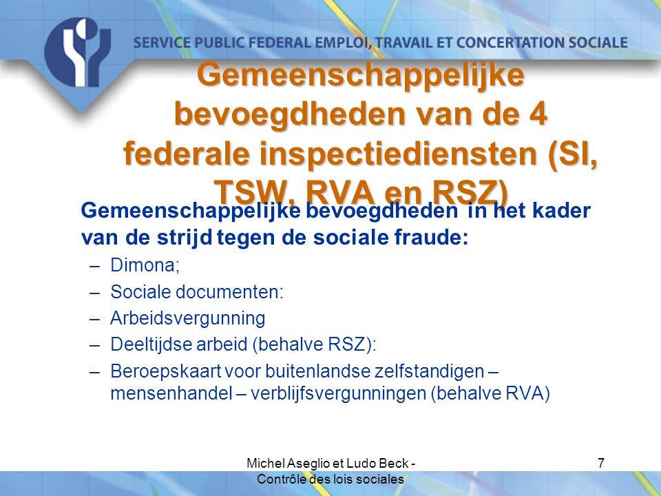 Michel Aseglio et Ludo Beck - Contrôle des lois sociales 7 Gemeenschappelijke bevoegdheden van de 4 federale inspectiediensten (SI, TSW, RVA en RSZ) Gemeenschappelijke bevoegdheden in het kader van de strijd tegen de sociale fraude: –Dimona; –Sociale documenten: –Arbeidsvergunning –Deeltijdse arbeid (behalve RSZ): –Beroepskaart voor buitenlandse zelfstandigen – mensenhandel – verblijfsvergunningen (behalve RVA)