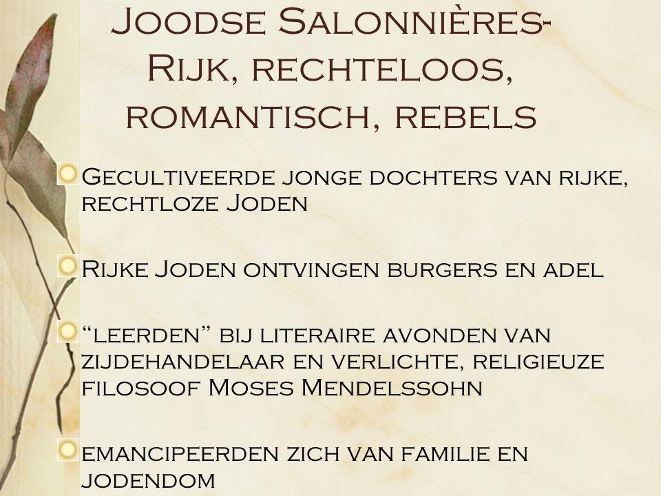Joodse Salonnières- Rijk, rechteloos, romantisch, rebels Gecultiveerde jonge dochters van rijke, rechtloze Joden Rijke Joden ontvingen burgers en adel leerden bij literaire avonden van zijdehandelaar en verlichte, religieuze filosoof Moses Mendelssohn emancipeerden zich van familie en jodendom