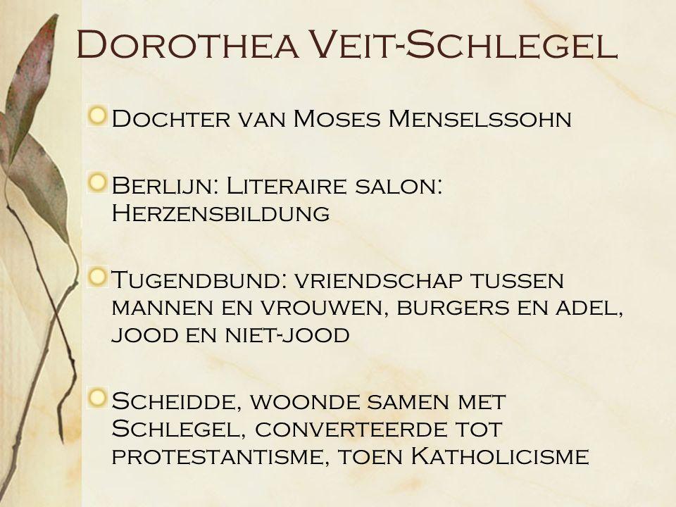 Dorothea Veit-Schlegel Dochter van Moses Menselssohn Berlijn: Literaire salon: Herzensbildung Tugendbund: vriendschap tussen mannen en vrouwen, burgers en adel, jood en niet-jood Scheidde, woonde samen met Schlegel, converteerde tot protestantisme, toen Katholicisme