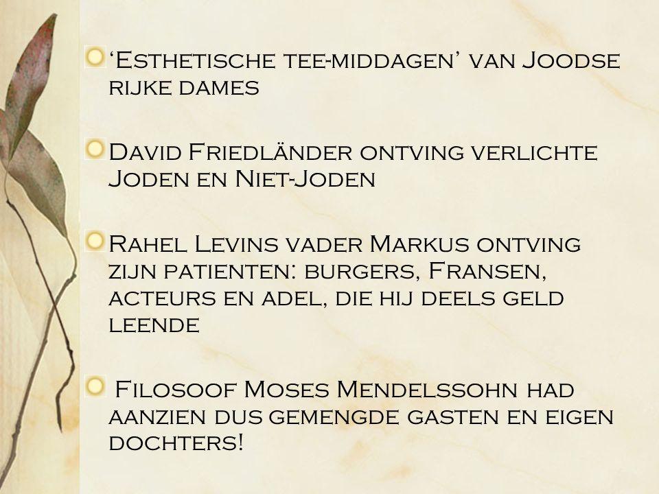 'Esthetische tee-middagen' van Joodse rijke dames David Friedländer ontving verlichte Joden en Niet-Joden Rahel Levins vader Markus ontving zijn patienten: burgers, Fransen, acteurs en adel, die hij deels geld leende Filosoof Moses Mendelssohn had aanzien dus gemengde gasten en eigen dochters!