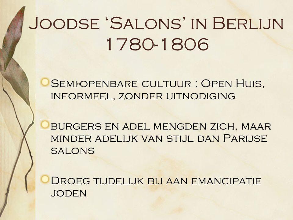 Joodse 'Salons' in Berlijn 1780-1806 Semi-openbare cultuur : Open Huis, informeel, zonder uitnodiging burgers en adel mengden zich, maar minder adelijk van stijl dan Parijse salons Droeg tijdelijk bij aan emancipatie joden