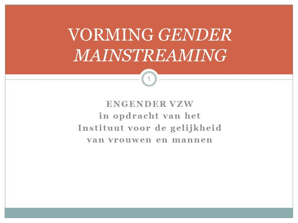 ENGENDER VZW in opdracht van het Instituut voor de gelijkheid van vrouwen en mannen VORMING GENDER MAINSTREAMING 1