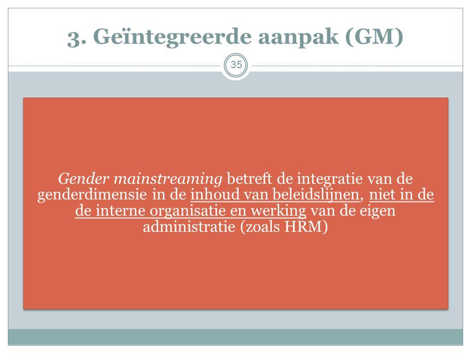 3. Geïntegreerde aanpak (GM) Gender mainstreaming betreft de integratie van de genderdimensie in de inhoud van beleidslijnen, niet in de de interne or
