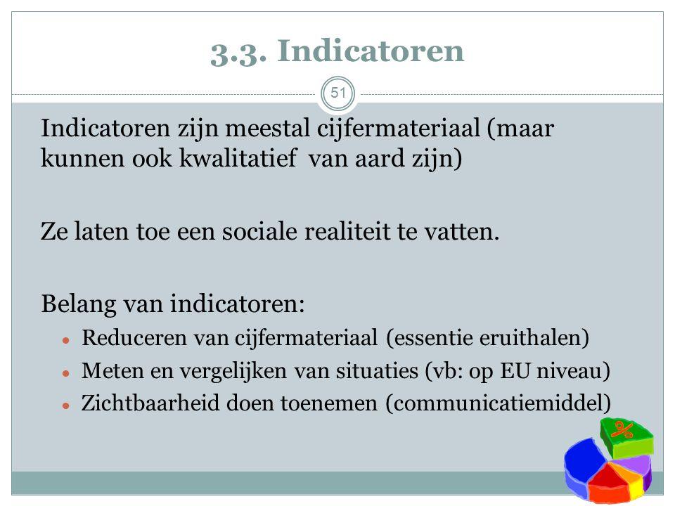 3.3. Indicatoren 51 Indicatoren zijn meestal cijfermateriaal (maar kunnen ook kwalitatief van aard zijn) Ze laten toe een sociale realiteit te vatten.