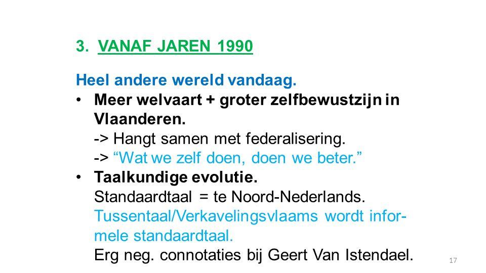 """3. VANAF JAREN 1990 Heel andere wereld vandaag. Meer welvaart + groter zelfbewustzijn in Vlaanderen. -> Hangt samen met federalisering. -> """"Wat we zel"""