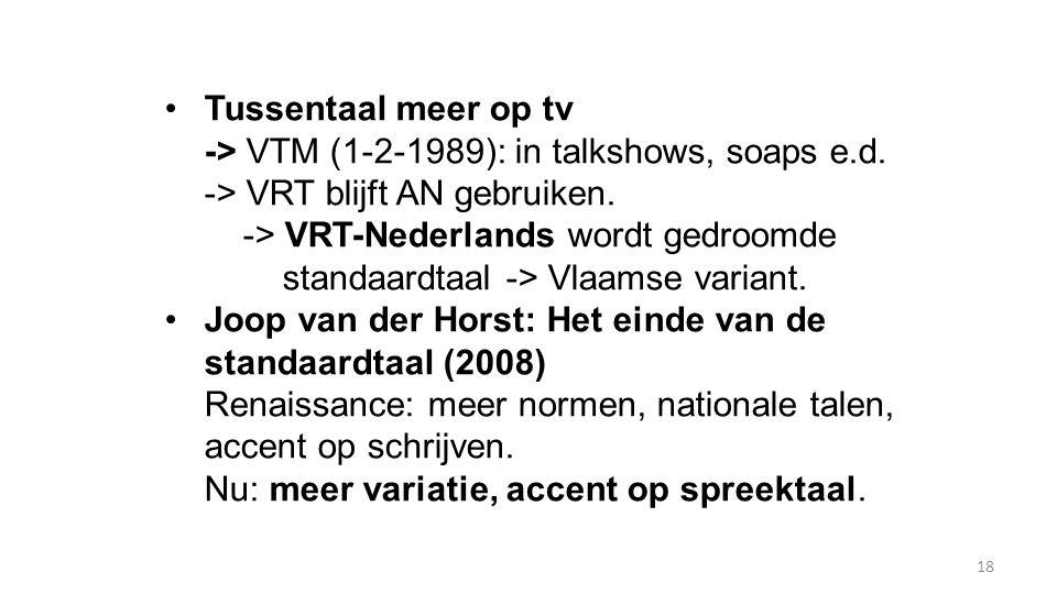 18 Tussentaal meer op tv -> VTM (1-2-1989): in talkshows, soaps e.d. -> VRT blijft AN gebruiken. -> VRT-Nederlands wordt gedroomde standaardtaal -> Vl