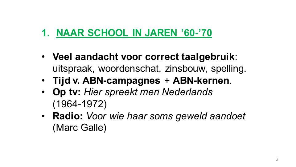 1.NAAR SCHOOL IN JAREN '60-'70 Veel aandacht voor correct taalgebruik: uitspraak, woordenschat, zinsbouw, spelling. Tijd v. ABN-campagnes + ABN-kernen