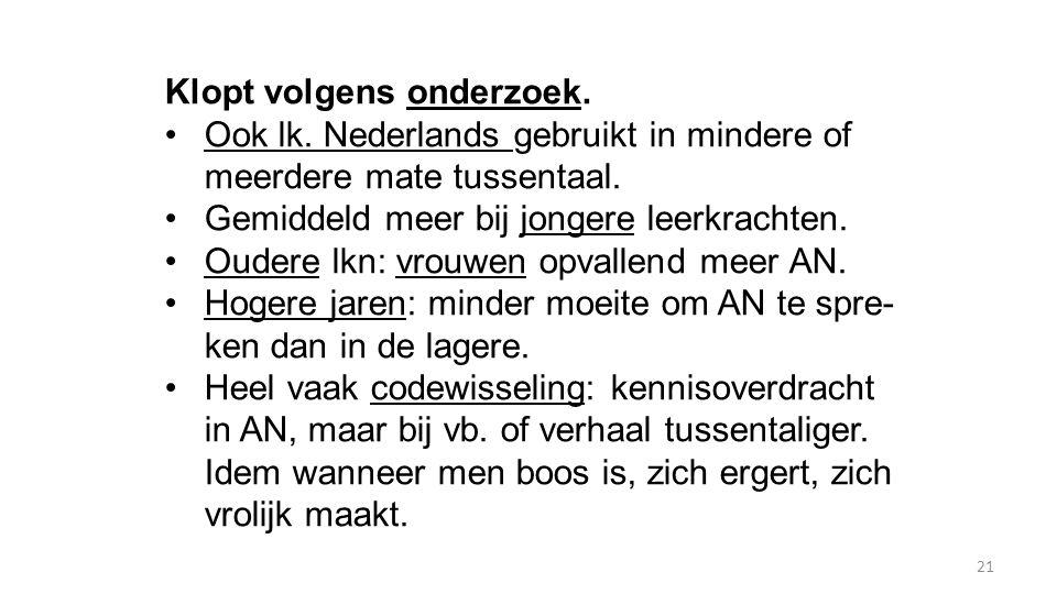 21 Klopt volgens onderzoek. Ook lk. Nederlands gebruikt in mindere of meerdere mate tussentaal. Gemiddeld meer bij jongere leerkrachten. Oudere lkn: v