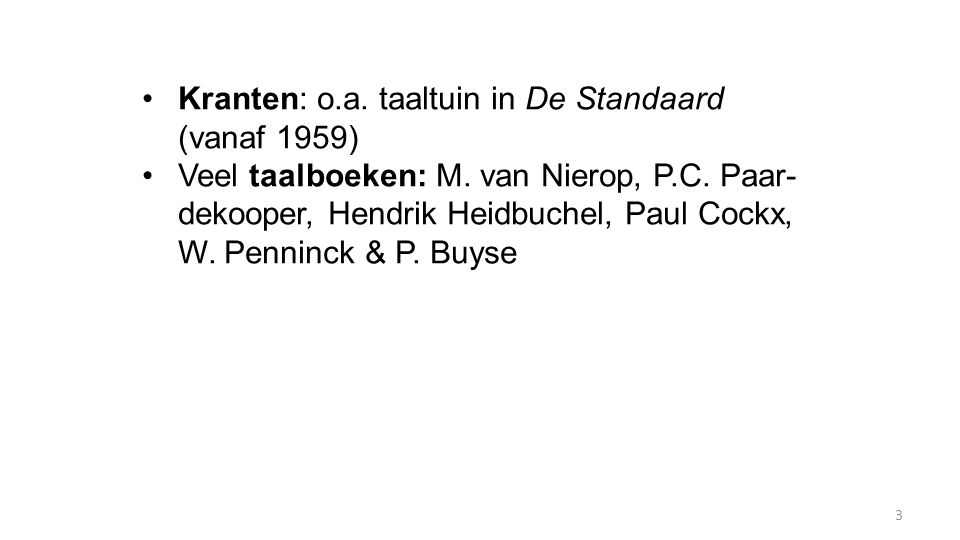 Kranten: o.a. taaltuin in De Standaard (vanaf 1959) Veel taalboeken: M. van Nierop, P.C. Paar- dekooper, Hendrik Heidbuchel, Paul Cockx, W. Penninck &