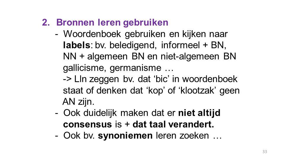 33 2.Bronnen leren gebruiken - Woordenboek gebruiken en kijken naar labels: bv. beledigend, informeel + BN, NN + algemeen BN en niet-algemeen BN galli