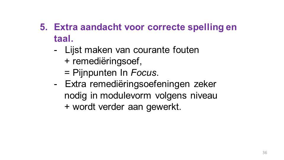 36 5.Extra aandacht voor correcte spelling en taal. - Lijst maken van courante fouten + remediëringsoef, = Pijnpunten In Focus. - Extra remediëringsoe