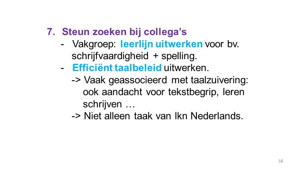 38 7.Steun zoeken bij collega's - Vakgroep: leerlijn uitwerken voor bv. schrijfvaardigheid + spelling. - Efficiënt taalbeleid uitwerken. -> Vaak geass