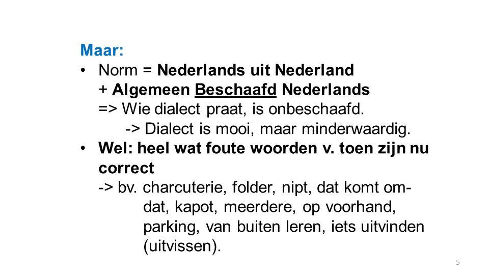Maar: Norm = Nederlands uit Nederland + Algemeen Beschaafd Nederlands => Wie dialect praat, is onbeschaafd. -> Dialect is mooi, maar minderwaardig. We
