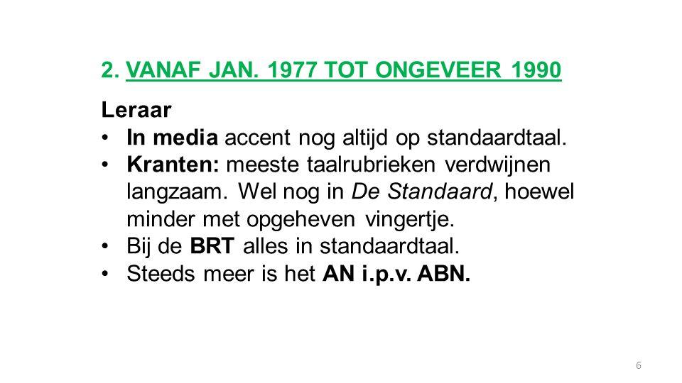 2. VANAF JAN. 1977 TOT ONGEVEER 1990 Leraar In media accent nog altijd op standaardtaal. Kranten: meeste taalrubrieken verdwijnen langzaam. Wel nog in