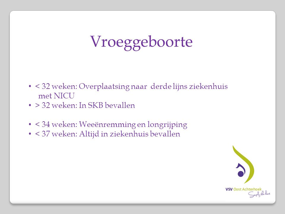 Vroeggeboorte < 32 weken: Overplaatsing naar derde lijns ziekenhuis met NICU > 32 weken: In SKB bevallen < 34 weken: Weeënremming en longrijping < 37